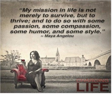 """My mission in life is not merely to survive, but to thrive; and to do so with some passion, some compassion, sense of humor, and some style."" ~ Maya Angelou"