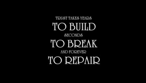 Trust takes years to build; seconds to break; and forever to repair.